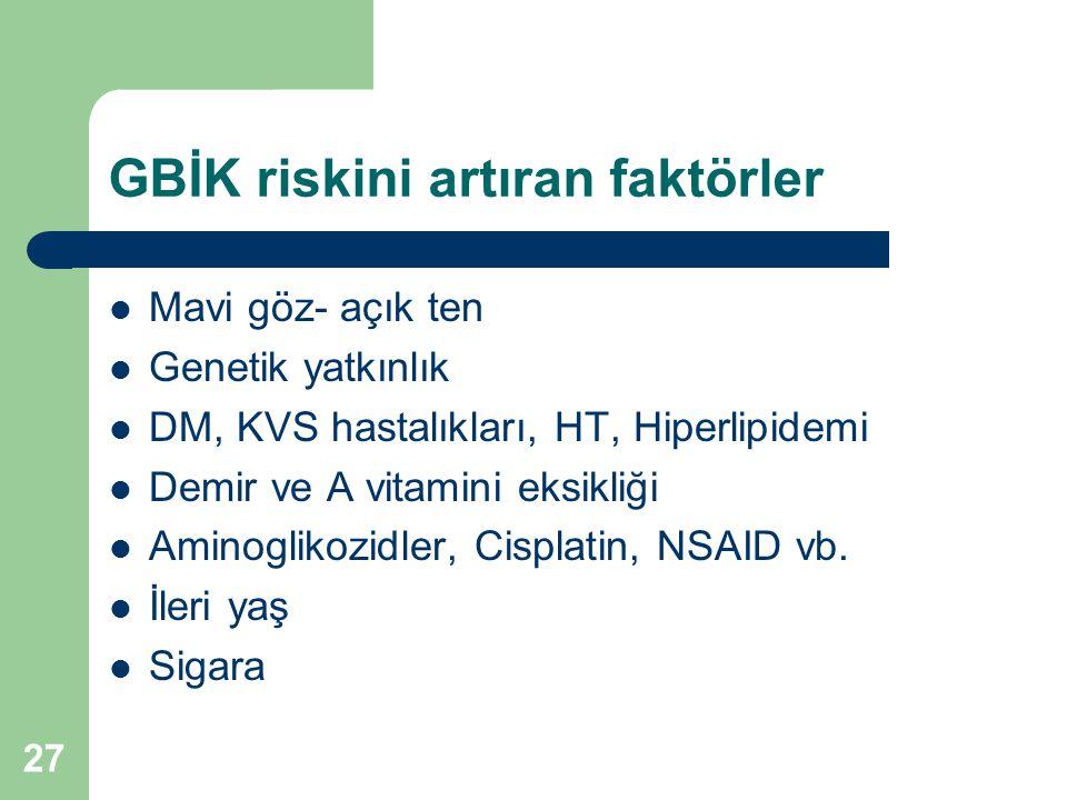 GBİK riskini artıran faktörler  Mavi göz- açık ten  Genetik yatkınlık  DM, KVS hastalıkları, HT, Hiperlipidemi  Demir ve A vitamini eksikliği  Am