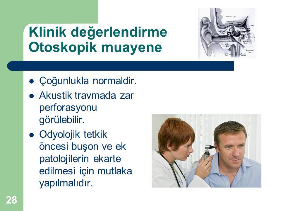Klinik değerlendirme Otoskopik muayene  Çoğunlukla normaldir.  Akustik travmada zar perforasyonu görülebilir.  Odyolojik tetkik öncesi buşon ve ek