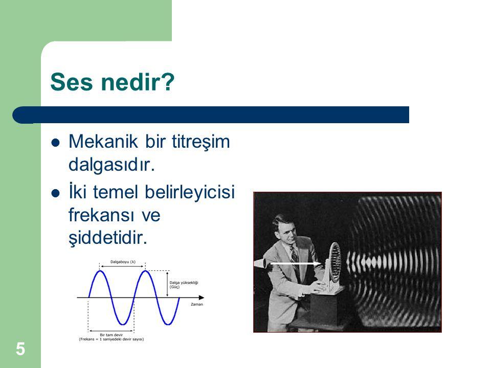 Ses nedir?  Mekanik bir titreşim dalgasıdır.  İki temel belirleyicisi frekansı ve şiddetidir. 5