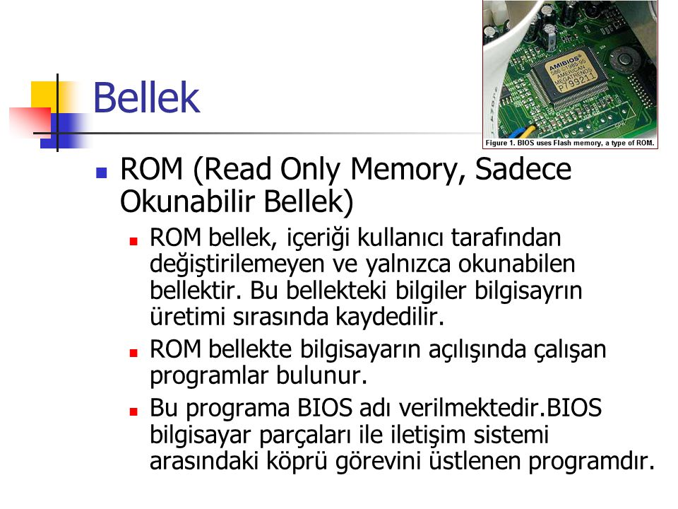 Bellek  ROM (Read Only Memory, Sadece Okunabilir Bellek)  ROM bellek, içeriği kullanıcı tarafından değiştirilemeyen ve yalnızca okunabilen bellektir