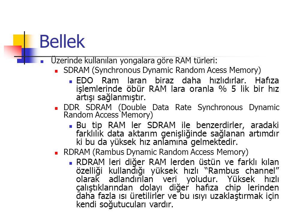 Bellek  Üzerinde kullanılan yongalara göre RAM türleri:  SDRAM (Synchronous Dynamic Random Acess Memory)  EDO Ram laran biraz daha hızlıdırlar.