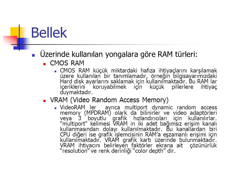 Bellek  Üzerinde kullanılan yongalara göre RAM türleri:  CMOS RAM  CMOS RAM küçük miktardaki hafıza ihtiyaçlarını karşılamak üzere kullanılan bir tanımlamadır, örneğin bilgisayarımızdaki Hard disk ayarlarını saklamak için kullanılmaktadır.