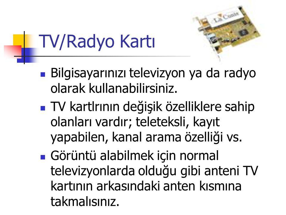 TV/Radyo Kartı  Bilgisayarınızı televizyon ya da radyo olarak kullanabilirsiniz.  TV kartlrının değişik özelliklere sahip olanları vardır; teleteksl