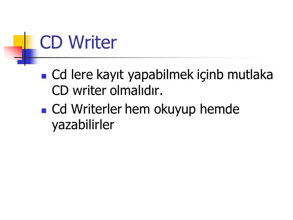 CD Writer  Cd lere kayıt yapabilmek içinb mutlaka CD writer olmalıdır.  Cd Writerler hem okuyup hemde yazabilirler