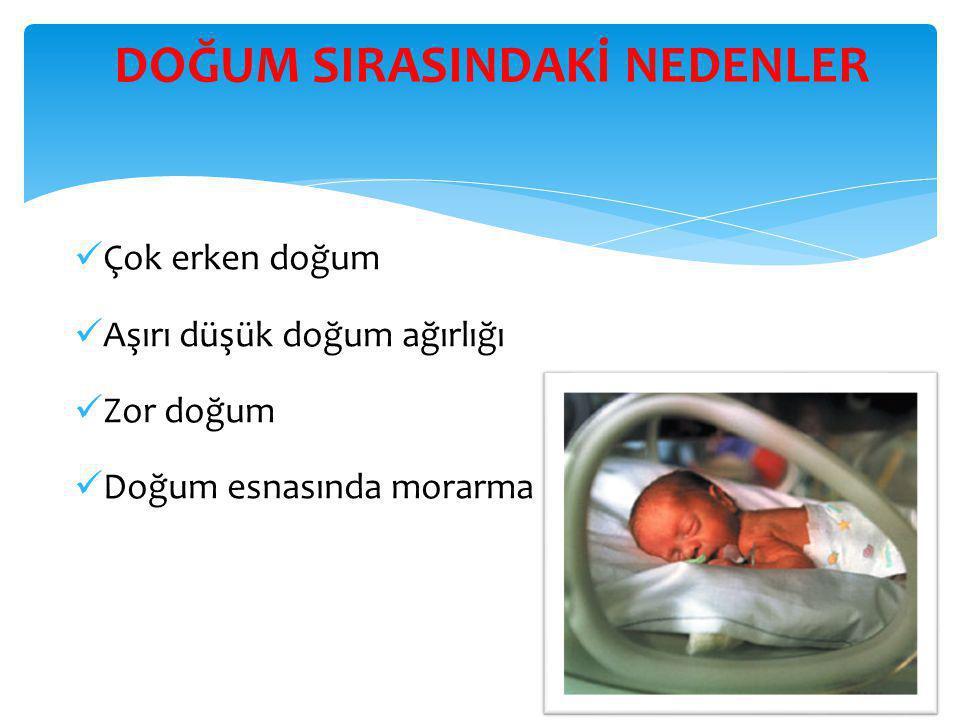 DOĞUM SIRASINDAKİ NEDENLER  Çok erken doğum  Aşırı düşük doğum ağırlığı  Zor doğum  Doğum esnasında morarma