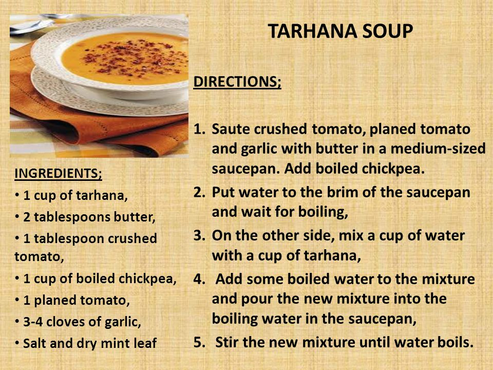 TARHANA SOUP DIRECTIONS; 1.Saute crushed tomato, planed tomato and garlic with butter in a medium-sized saucepan. Add boiled chickpea. 2.Put water to