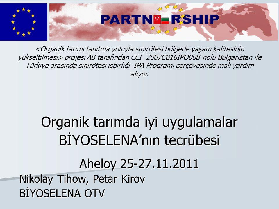 Organik tarımda iyi uygulamalar BİYOSELENA'nın tecrübesi Aheloy 25-27.11.2011 Nikolay Tihow, Petar Kirov BİYOSELENA OTV projesi AB tarafından CCI 2007