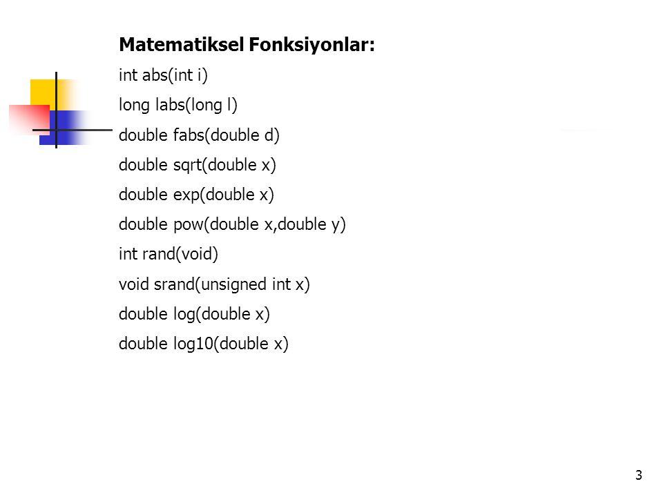 3 Matematiksel Fonksiyonlar: int abs(int i) long labs(long l) double fabs(double d) double sqrt(double x) double exp(double x) double pow(double x,dou