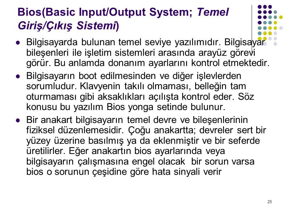 25 Bios(Basic Input/Output System; Temel Giriş/Çıkış Sistemi)  Bilgisayarda bulunan temel seviye yazılımıdır. Bilgisayar bileşenleri ile işletim sist