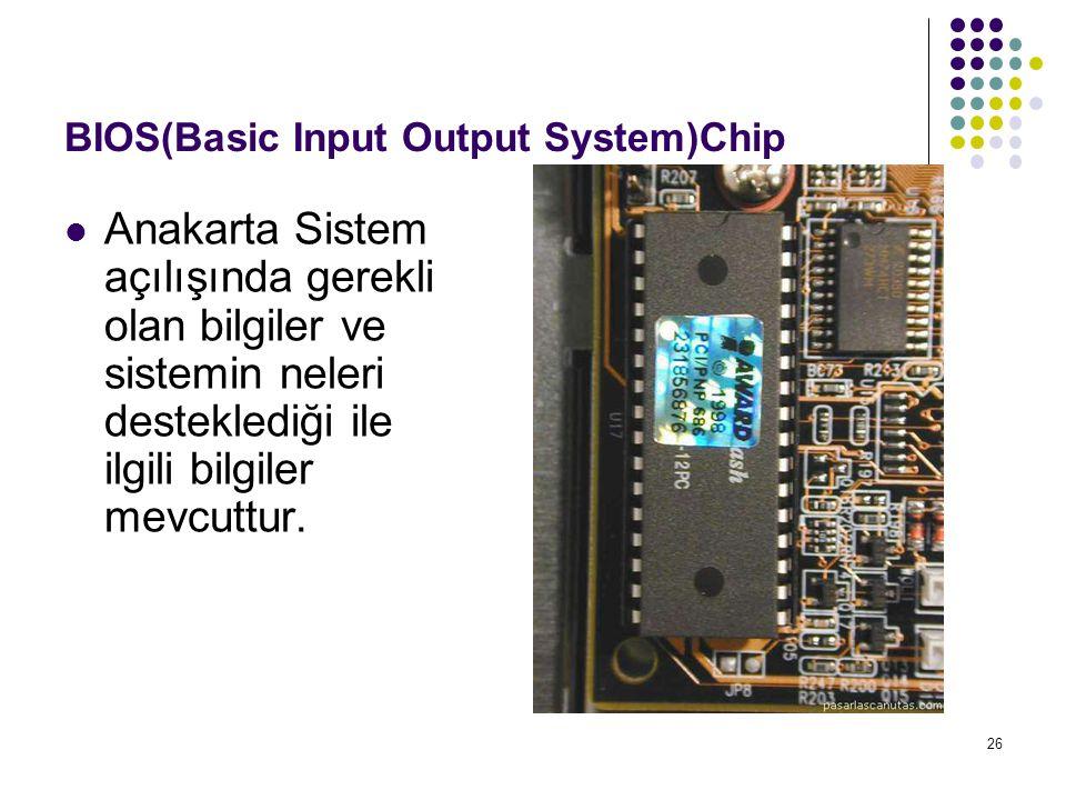 26 BIOS(Basic Input Output System)Chip  Anakarta Sistem açılışında gerekli olan bilgiler ve sistemin neleri desteklediği ile ilgili bilgiler mevcuttu