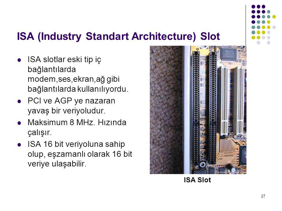 27 ISA (Industry Standart Architecture) Slot  ISA slotlar eski tip iç bağlantılarda modem,ses,ekran,ağ gibi bağlantılarda kullanılıyordu.  PCI ve AG