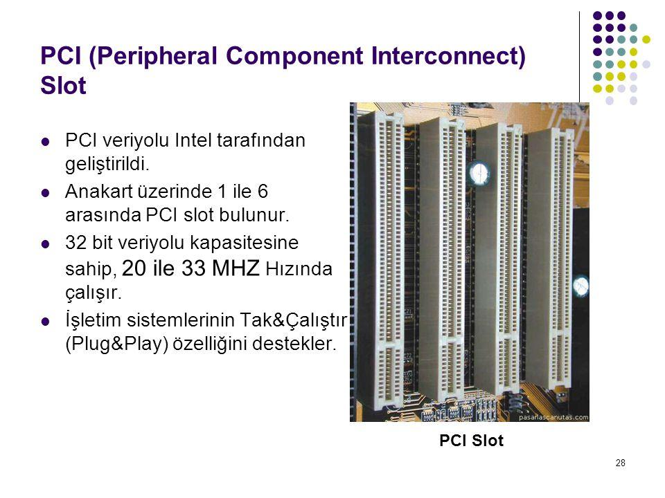 28 PCI (Peripheral Component Interconnect) Slot  PCI veriyolu Intel tarafından geliştirildi.  Anakart üzerinde 1 ile 6 arasında PCI slot bulunur. 