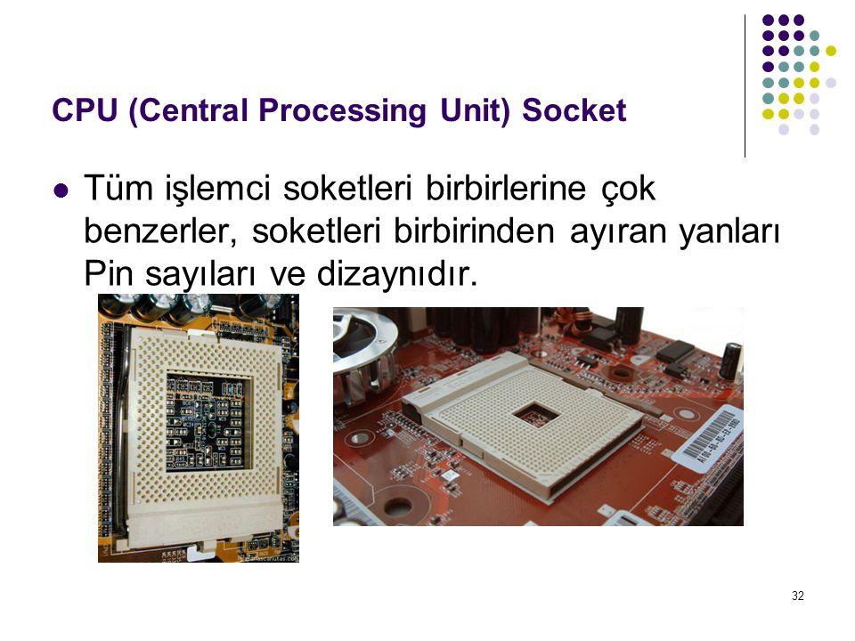 32 CPU (Central Processing Unit) Socket  Tüm işlemci soketleri birbirlerine çok benzerler, soketleri birbirinden ayıran yanları Pin sayıları ve dizay
