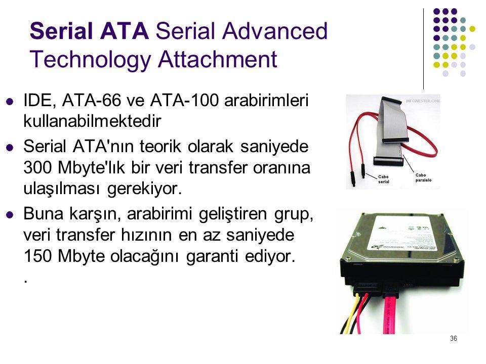 36 Serial ATA Serial Advanced Technology Attachment  IDE, ATA-66 ve ATA-100 arabirimleri kullanabilmektedir  Serial ATA'nın teorik olarak saniyede 3