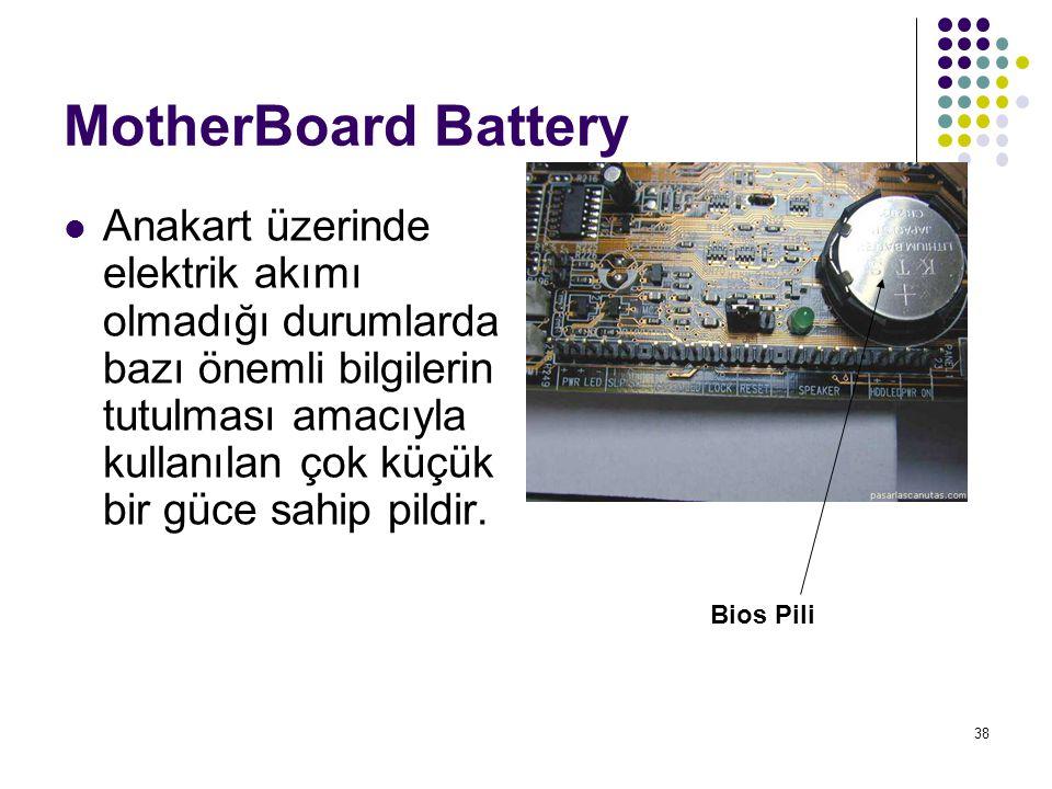 38 MotherBoard Battery  Anakart üzerinde elektrik akımı olmadığı durumlarda bazı önemli bilgilerin tutulması amacıyla kullanılan çok küçük bir güce sahip pildir.