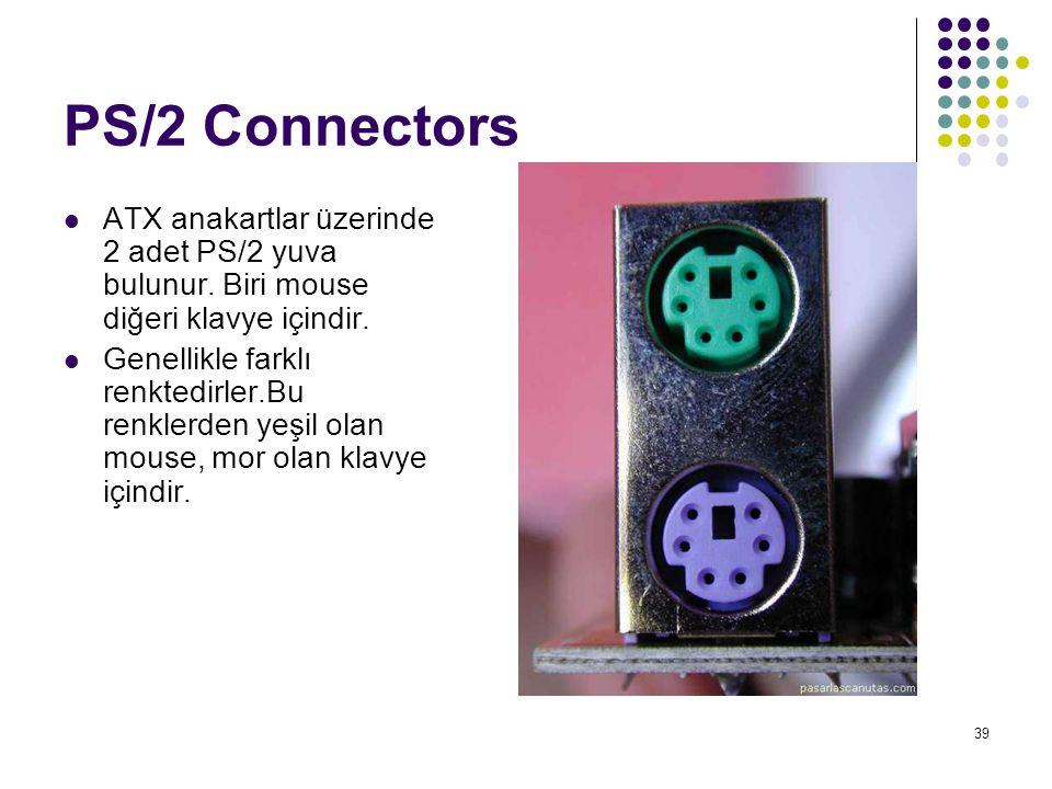 39 PS/2 Connectors  ATX anakartlar üzerinde 2 adet PS/2 yuva bulunur. Biri mouse diğeri klavye içindir.  Genellikle farklı renktedirler.Bu renklerde