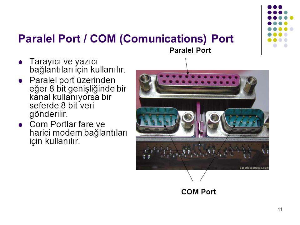 41 Paralel Port / COM (Comunications) Port  Tarayıcı ve yazıcı bağlantıları için kullanılır.  Paralel port üzerinden eğer 8 bit genişliğinde bir kan
