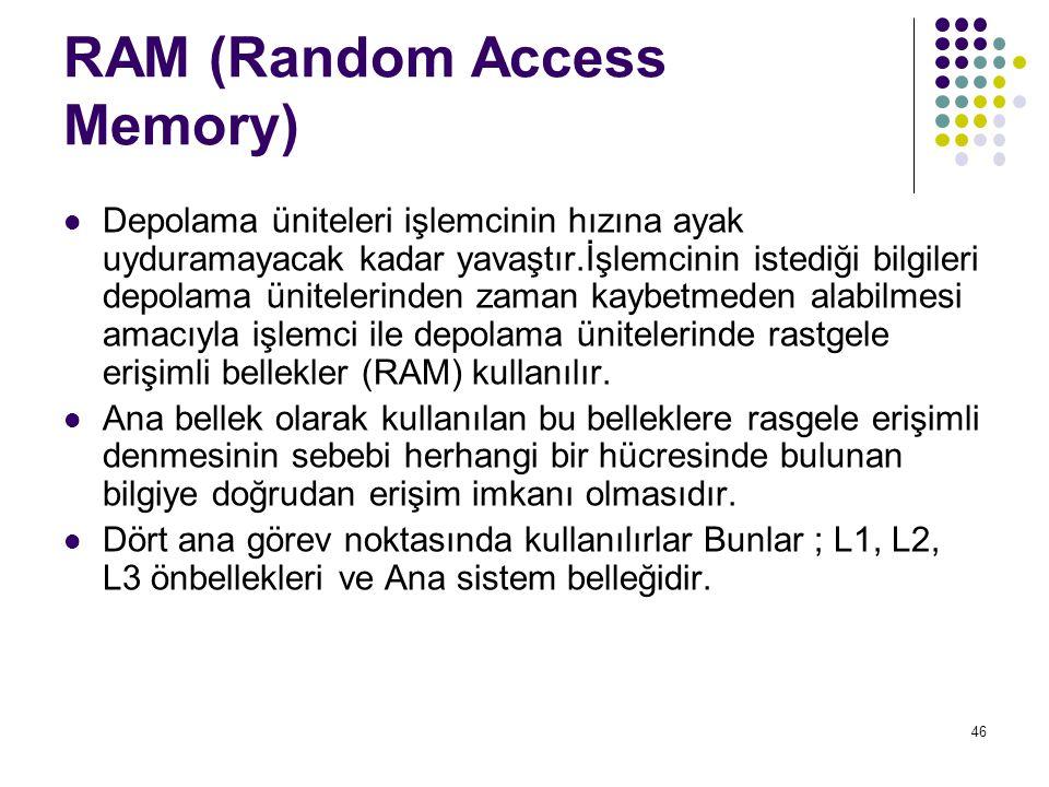 46 RAM (Random Access Memory)  Depolama üniteleri işlemcinin hızına ayak uyduramayacak kadar yavaştır.İşlemcinin istediği bilgileri depolama ünitelerinden zaman kaybetmeden alabilmesi amacıyla işlemci ile depolama ünitelerinde rastgele erişimli bellekler (RAM) kullanılır.