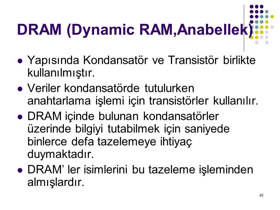 48 DRAM (Dynamic RAM,Anabellek)  Yapısında Kondansatör ve Transistör birlikte kullanılmıştır.  Veriler kondansatörde tutulurken anahtarlama işlemi i