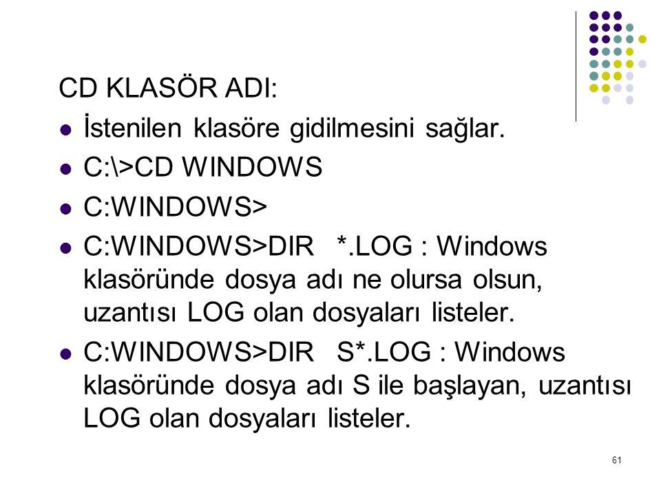 CD KLASÖR ADI:  İstenilen klasöre gidilmesini sağlar.  C:\>CD WINDOWS  C:WINDOWS>  C:WINDOWS>DIR *.LOG : Windows klasöründe dosya adı ne olursa ol