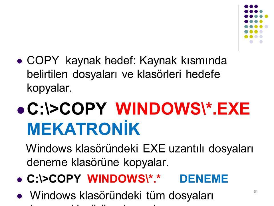  COPY kaynak hedef: Kaynak kısmında belirtilen dosyaları ve klasörleri hedefe kopyalar.  C:\>COPY WINDOWS\*.EXE MEKATRONİK Windows klasöründeki EXE