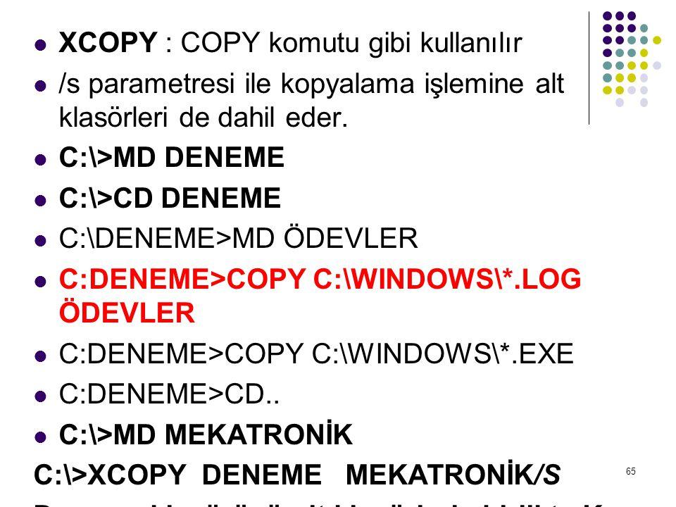  XCOPY : COPY komutu gibi kullanılır  /s parametresi ile kopyalama işlemine alt klasörleri de dahil eder.  C:\>MD DENEME  C:\>CD DENEME  C:\DENEM