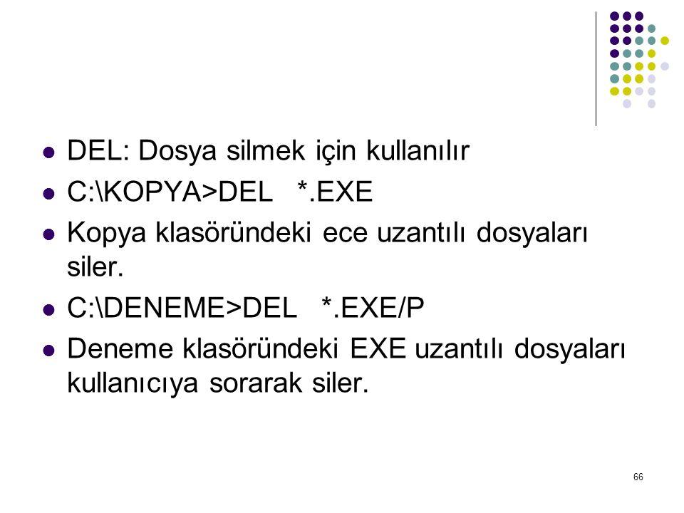  DEL: Dosya silmek için kullanılır  C:\KOPYA>DEL *.EXE  Kopya klasöründeki ece uzantılı dosyaları siler.  C:\DENEME>DEL *.EXE/P  Deneme klasöründ