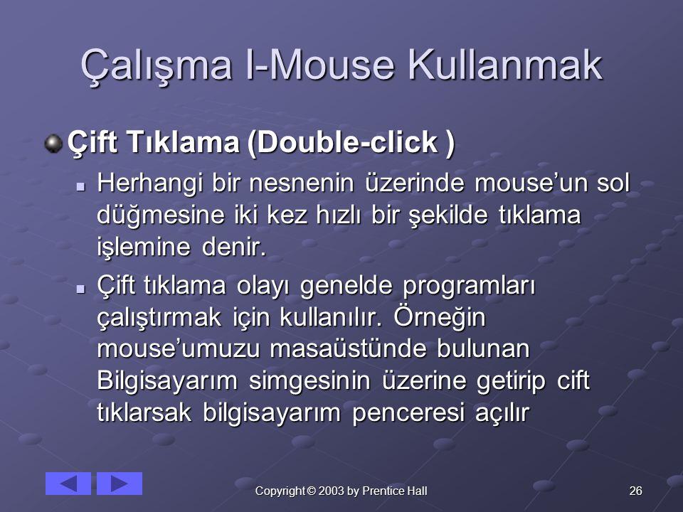 26Copyright © 2003 by Prentice Hall Çalışma I-Mouse Kullanmak Çift Tıklama (Double-click )  Herhangi bir nesnenin üzerinde mouse'un sol düğmesine iki