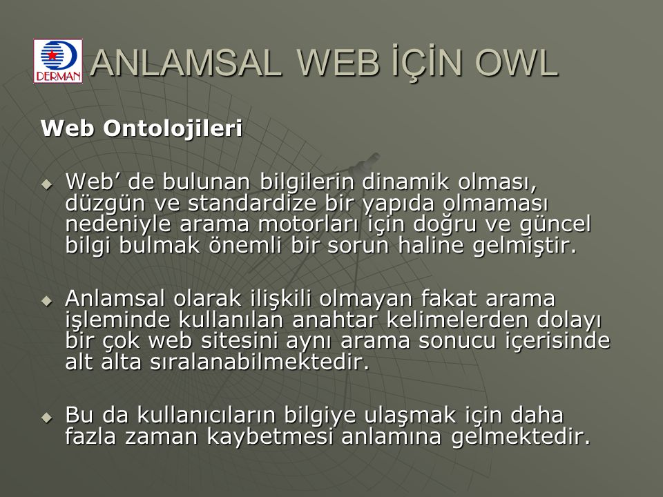 ANLAMSAL WEB İÇİN OWL Web Ontolojileri  Web' de bulunan bilgilerin dinamik olması, düzgün ve standardize bir yapıda olmaması nedeniyle arama motorları için doğru ve güncel bilgi bulmak önemli bir sorun haline gelmiştir.