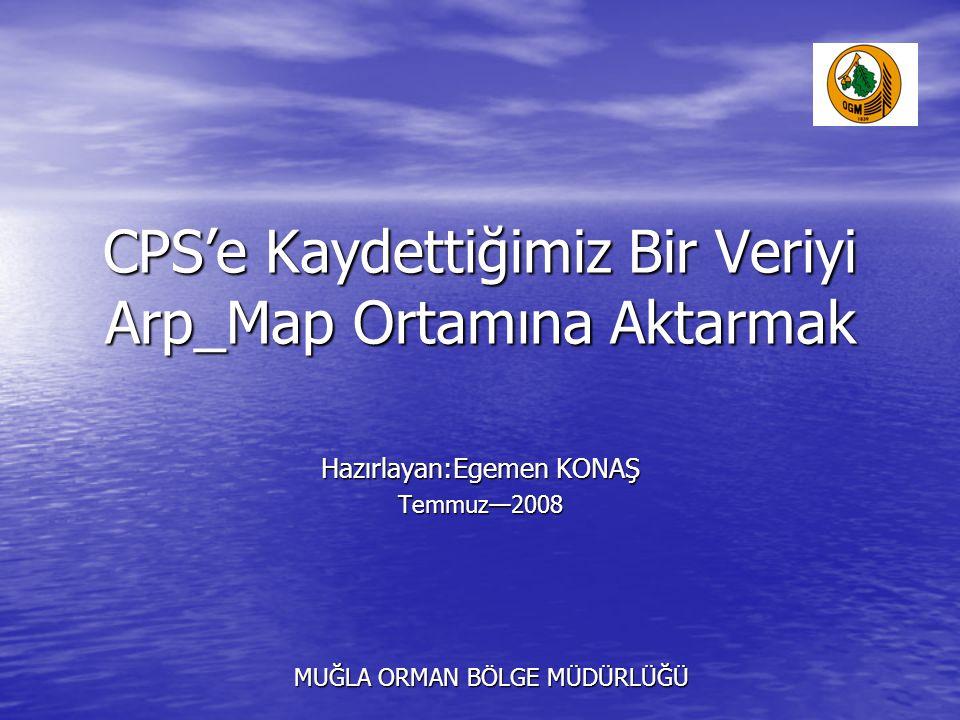CPS'e Kaydettiğimiz Bir Veriyi Arp_Map Ortamına Aktarmak Hazırlayan:Egemen KONAŞ Temmuz—2008 MUĞLA ORMAN BÖLGE MÜDÜRLÜĞÜ MUĞLA ORMAN BÖLGE MÜDÜRLÜĞÜ