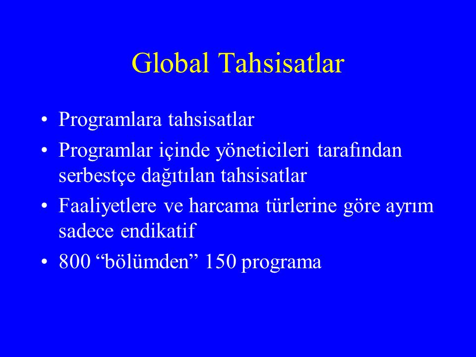 Global Tahsisatlar •Programlara tahsisatlar •Programlar içinde yöneticileri tarafından serbestçe dağıtılan tahsisatlar •Faaliyetlere ve harcama türlerine göre ayrım sadece endikatif •800 bölümden 150 programa