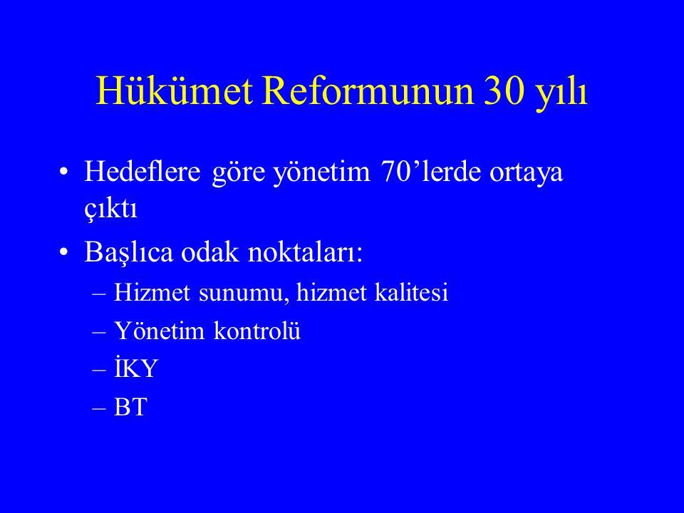 Hükümet Reformunun 30 yılı •Hedeflere göre yönetim 70'lerde ortaya çıktı •Başlıca odak noktaları: –Hizmet sunumu, hizmet kalitesi –Yönetim kontrolü –İKY –BT