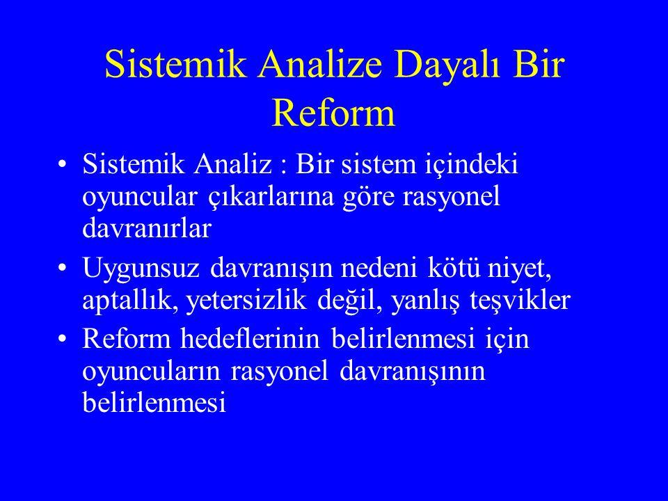 Sistemik Analize Dayalı Bir Reform •Sistemik Analiz : Bir sistem içindeki oyuncular çıkarlarına göre rasyonel davranırlar •Uygunsuz davranışın nedeni kötü niyet, aptallık, yetersizlik değil, yanlış teşvikler •Reform hedeflerinin belirlenmesi için oyuncuların rasyonel davranışının belirlenmesi