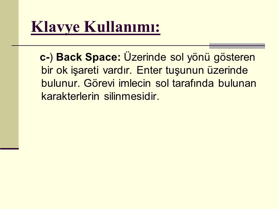 Klavye Kullanımı: c-) Back Space: Üzerinde sol yönü gösteren bir ok işareti vardır. Enter tuşunun üzerinde bulunur. Görevi imlecin sol tarafında bulun