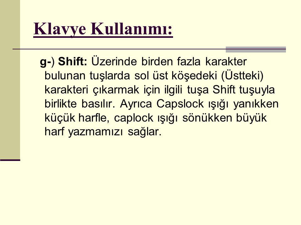 Klavye Kullanımı: g-) Shift: Üzerinde birden fazla karakter bulunan tuşlarda sol üst köşedeki (Üstteki) karakteri çıkarmak için ilgili tuşa Shift tuşu
