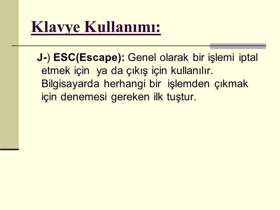 Klavye Kullanımı: J-) ESC(Escape): Genel olarak bir işlemi iptal etmek için ya da çıkış için kullanılır. Bilgisayarda herhangi bir işlemden çıkmak içi