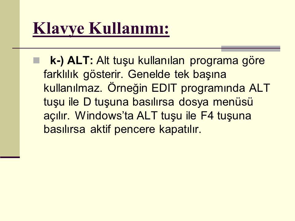 Klavye Kullanımı:  k-) ALT: Alt tuşu kullanılan programa göre farklılık gösterir. Genelde tek başına kullanılmaz. Örneğin EDIT programında ALT tuşu i