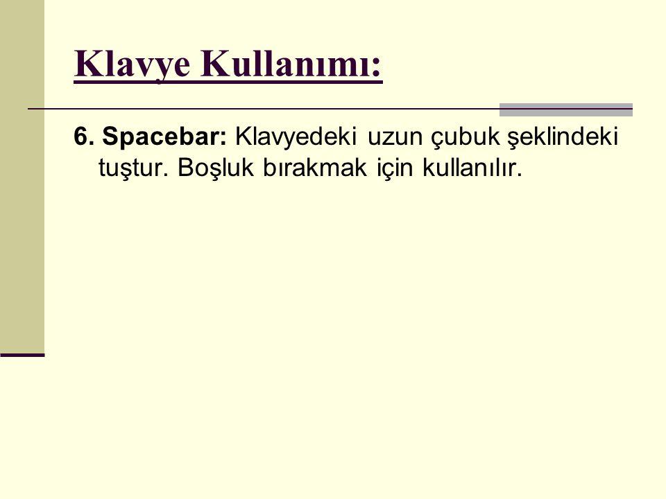 Klavye Kullanımı: 6. Spacebar: Klavyedeki uzun çubuk şeklindeki tuştur. Boşluk bırakmak için kullanılır.