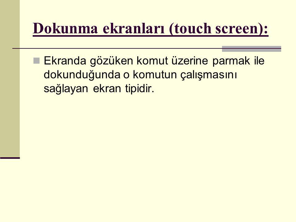 Dokunma ekranları (touch screen):  Ekranda gözüken komut üzerine parmak ile dokunduğunda o komutun çalışmasını sağlayan ekran tipidir.