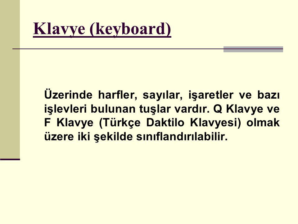 Klavye (keyboard) Üzerinde harfler, sayılar, işaretler ve bazı işlevleri bulunan tuşlar vardır. Q Klavye ve F Klavye (Türkçe Daktilo Klavyesi) olmak ü