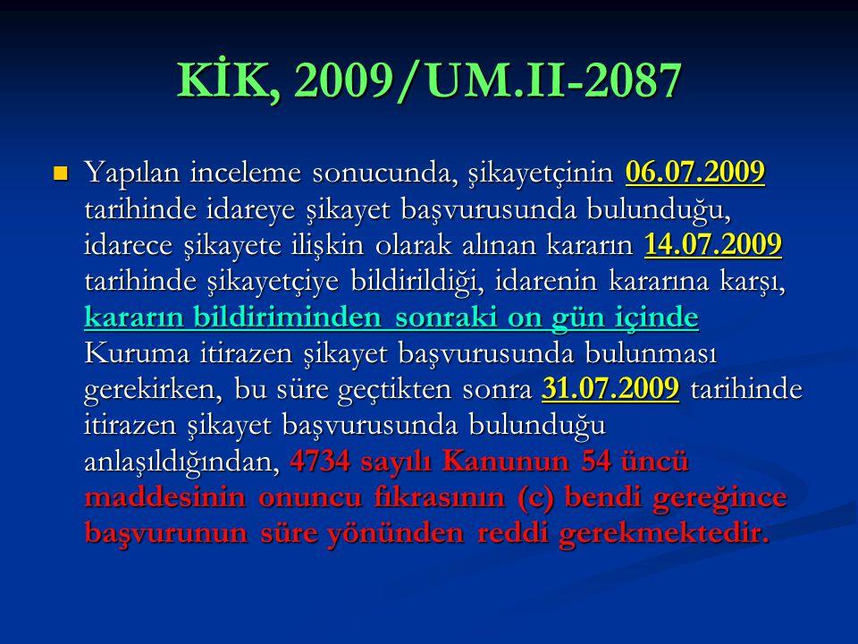 KİK, 2009/UM.II-2087  Yapılan inceleme sonucunda, şikayetçinin 06.07.2009 tarihinde idareye şikayet başvurusunda bulunduğu, idarece şikayete ilişkin olarak alınan kararın 14.07.2009 tarihinde şikayetçiye bildirildiği, idarenin kararına karşı, kararın bildiriminden sonraki on gün içinde Kuruma itirazen şikayet başvurusunda bulunması gerekirken, bu süre geçtikten sonra 31.07.2009 tarihinde itirazen şikayet başvurusunda bulunduğu anlaşıldığından, 4734 sayılı Kanunun 54 üncü maddesinin onuncu fıkrasının (c) bendi gereğince başvurunun süre yönünden reddi gerekmektedir.
