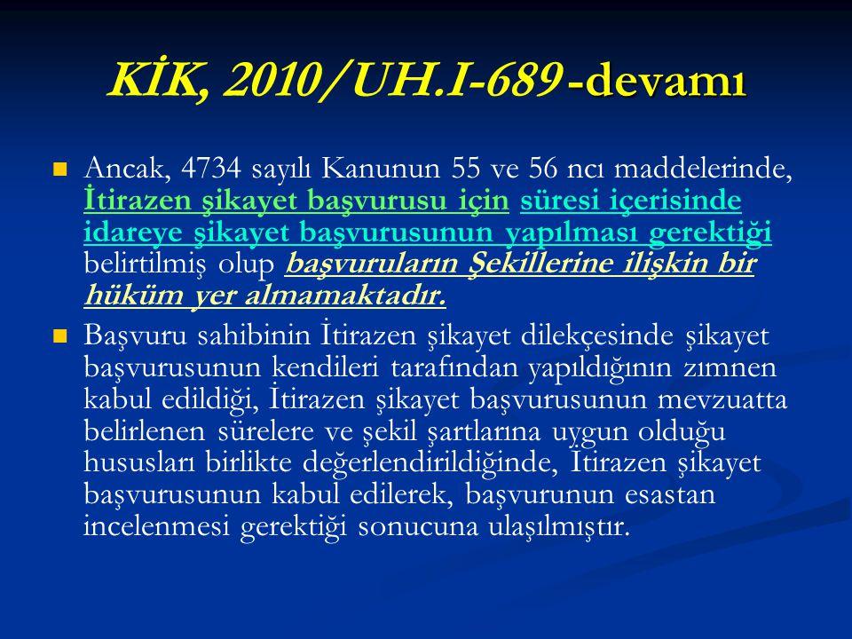 -devamı KİK, 2010/UH.I-689 -devamı   Ancak, 4734 sayılı Kanunun 55 ve 56 ncı maddelerinde, İtirazen şikayet başvurusu için süresi içerisinde idareye şikayet başvurusunun yapılması gerektiği belirtilmiş olup başvuruların Şekillerine ilişkin bir hüküm yer almamaktadır.