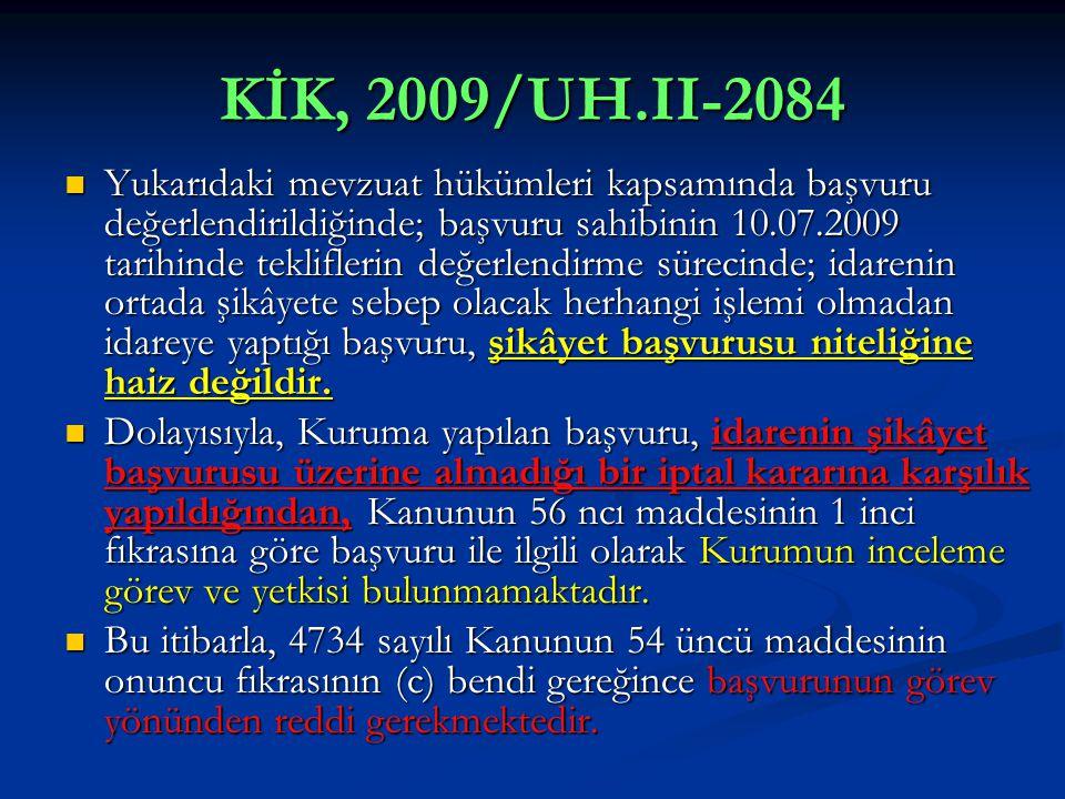KİK, 2009/UH.II-2084  Yukarıdaki mevzuat hükümleri kapsamında başvuru değerlendirildiğinde; başvuru sahibinin 10.07.2009 tarihinde tekliflerin değerlendirme sürecinde; idarenin ortada şikâyete sebep olacak herhangi işlemi olmadan idareye yaptığı başvuru, şikâyet başvurusu niteliğine haiz değildir.