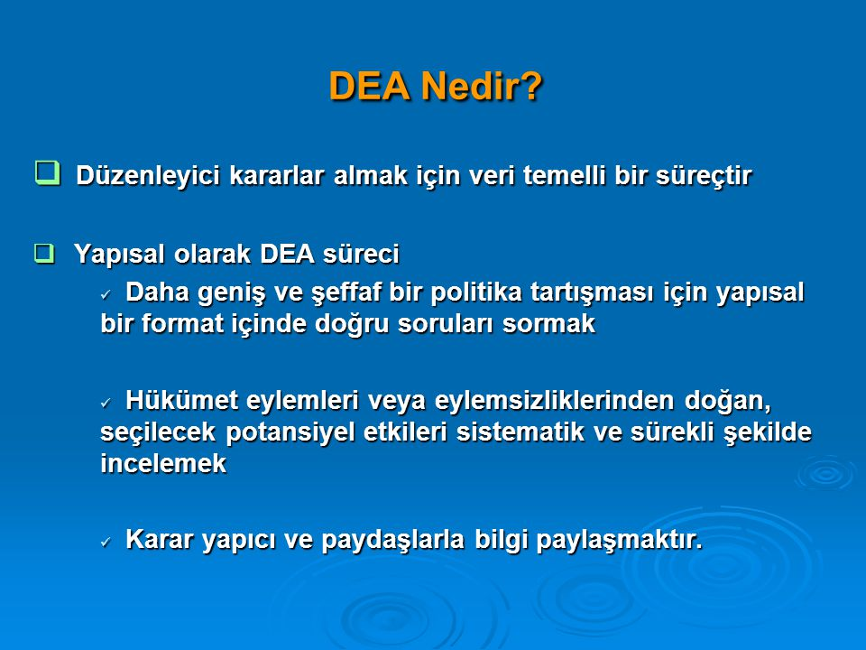 DEA Nedir?  Düzenleyici kararlar almak için veri temelli bir süreçtir  Yapısal olarak DEA süreci  Daha geniş ve şeffaf bir politika tartışması için