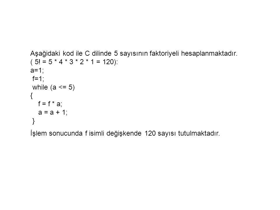 Aşağidaki kod ile C dilinde 5 sayısının faktoriyeli hesaplanmaktadır. ( 5! = 5 * 4 * 3 * 2 * 1 = 120): a=1; f=1; while (a <= 5) { f = f * a; a = a + 1
