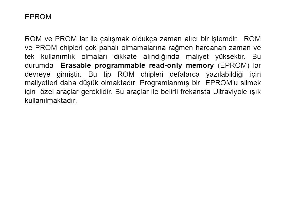 EPROM ROM ve PROM lar ile çalışmak oldukça zaman alıcı bir işlemdir. ROM ve PROM chipleri çok pahalı olmamalarına rağmen harcanan zaman ve tek kullanı