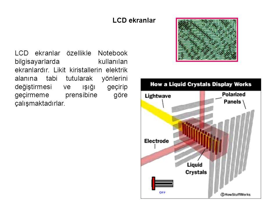 LCD ekranlar LCD ekranlar özellikle Notebook bilgisayarlarda kullanılan ekranlardır. Likit kiristallerin elektrik alanına tabi tutularak yönlerini değ