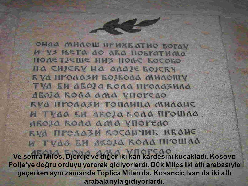 Ve sonra Milos, Djordje ve diğer iki kan kardeşini kucakladı. Kosovo Polje'ye doğru orduyu yararak gidiyorlardı. Dük Milos iki atlı arabasıyla geçerke