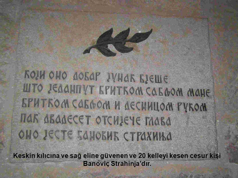 Keskin kılıcına ve sağ eline güvenen ve 20 kelleyi kesen cesur kişi Banoviç Strahinja'dır.
