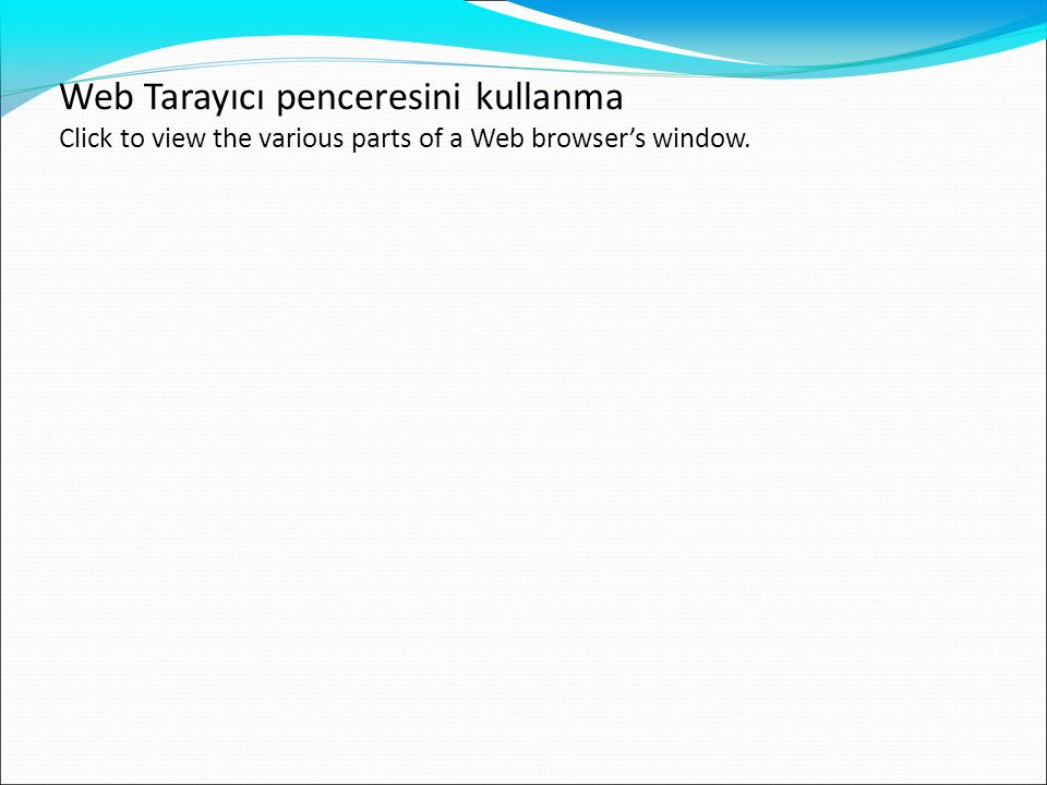 Web Tarayıcı penceresini kullanma Click to view the various parts of a Web browser's window.